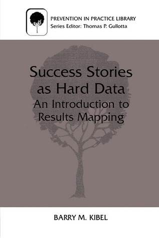 Success Stories as Hard Data: An Introduction to Results Mapping  by  Barry M. Kibel