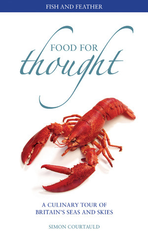Food for Thought: Fish and Feather: A Culinary Tour of Britains Seas and Skies Simon Courtauld