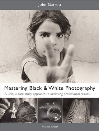 Mastering Black & White Photography: A Unique Case Study Approach to Achieving Professional Results  by  John Garrett