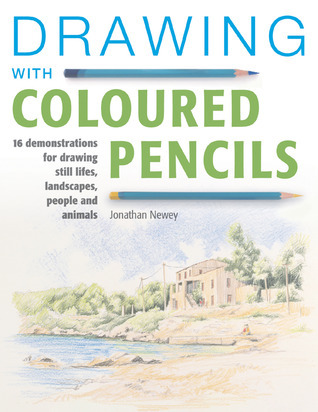 Drawing with Coloured Pencils: 16 Demonstrations for Drawing Still Lifes, Landscapes, People and Animals Jonathan Newey