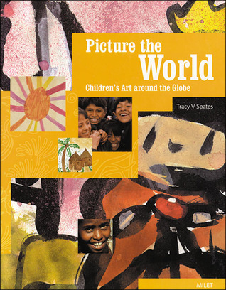 Picture the World: Childrens Art around the Globe Tracy V. Spates