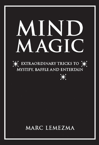 Mind Magic: Extraordinary Tricks to Mystify, Baffle and Entertain  by  Marc Lemezma