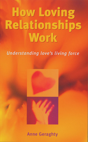 How Loving Relationships Work: Understanding Loves Living Force Anne Geraghty