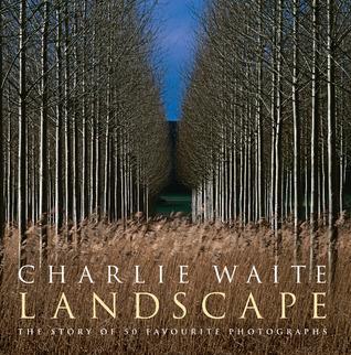 Landscape: The Story of 50 Favorite Photographs Charlie Waite