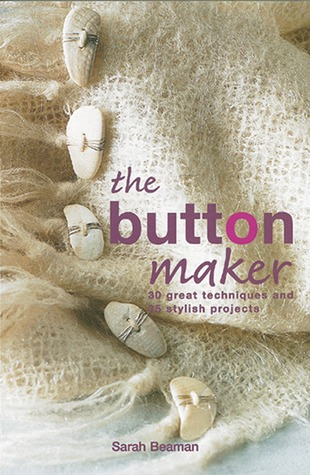 The Button Maker: 30 Great Techniques and 35 Stylish Projects  by  Sarah Beaman