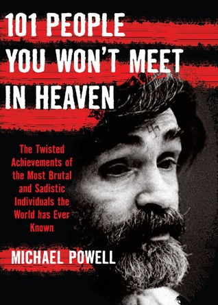 101 People You Wont Meet in Heaven: The Twisted Achievements of the Most Brutal and Sadistic Individuals the World has Ever Known  by  Michael Powell
