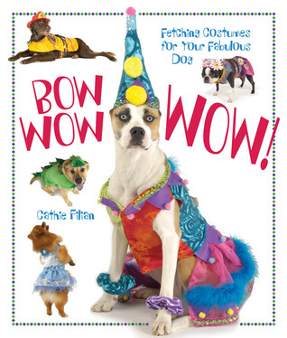 Bow Wow WOW!: Fetching Costumes for Your Fabulous Dog Cathie Filian