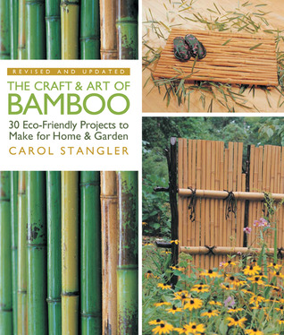 The Craft & Art of Bamboo, Revised & Updated: 30 Eco-Friendly Projects to Make for Home & Garden  by  Carol Stangler