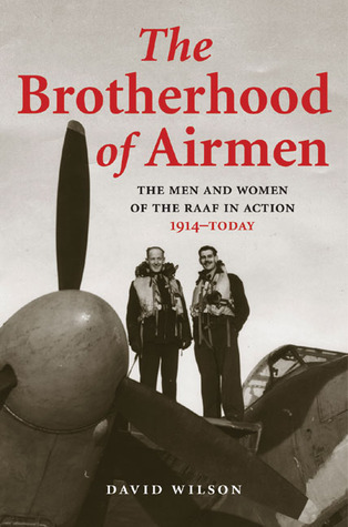 Brotherhood of Airmen: The Men and Women of the RAAF in Action, 1914–Today  by  David Wilson