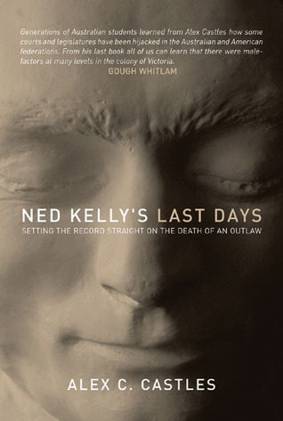 Ned Kellys Last Days: Setting the Record Straight on the Death of an Outlaw  by  Alex C. Castles