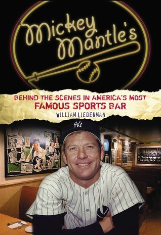 Mickey Mantles: Behind the Scenes in Americas Most Famous Sports Bar William Liederman