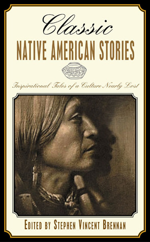 Classic Native American Stories: Eleven Compelling Tales of a Culture Nearly Lost Stephen Vincent Brennan