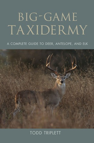 Big-Game Taxidermy: A Complete Guide to Deer, Antelope, and Elk Todd Triplett