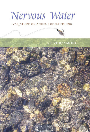 Nervous Water: Variations on a Theme of Fly Fishing  by  Steve Raymond