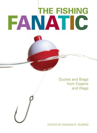 The Fishing Fanatic: Quotes and Brags from Experts and Wags Damian R. Rubino
