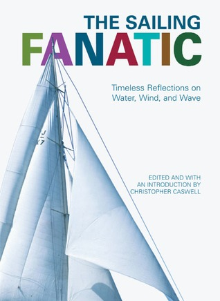 The Sailing Fanatic: Timeless Reflections on Water, Wind, and Wave  by  Christopher Caswell