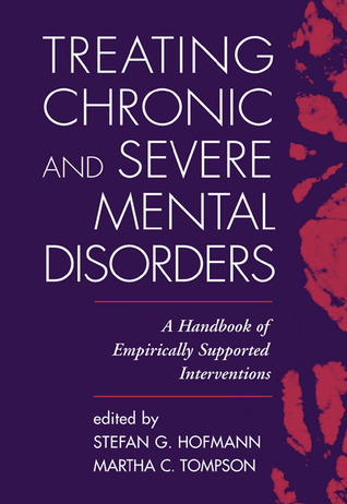 Treating Chronic and Severe Mental Disorders: A Handbook of Empirically Supported Interventions Stefan G. Hofmann