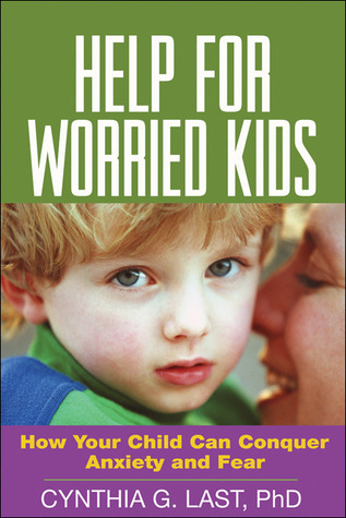 Help for Worried Kids: How Your Child Can Conquer Anxiety and Fear Cynthia G. Last