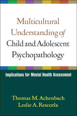 Multicultural Understanding of Child and Adolescent Psychopathology: Implications for Mental Health Assessment Leslie A. Rescorla