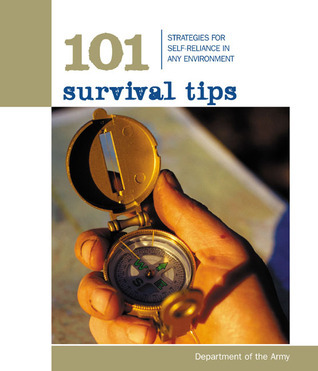 101 Survival Tips: Strategies for Self-Reliance in Any Environment  by  U.S. Army