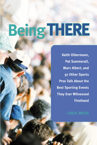 Being There: 100 Sports Pros Talk About the Best Sporting Events They Ever Witnessed Firsthand Eric Mirlis