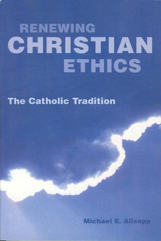 Renewing Christian Ethics: The Catholic Tradition  by  Michael E. Allsopp