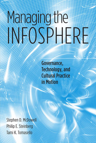 Managing the Infosphere: Governance, Technology, and Cultural Practice in Motion Stephen D. McDowell