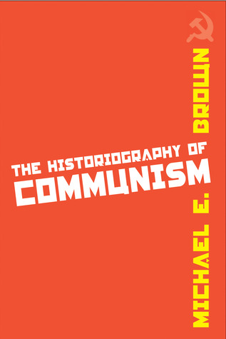 The Historiography of Communism  by  Michael E. Brown