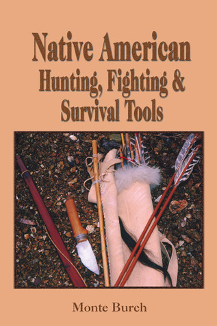Making Native American Hunting, Fighting, and Survival Tools: The Complete Guide to Making and Using Traditional Tools  by  Monte Burch