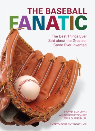 The Baseball Fanatic: The Best Things Ever Said about the Greatest Game Ever Invented Louis D. Rubin Jr.