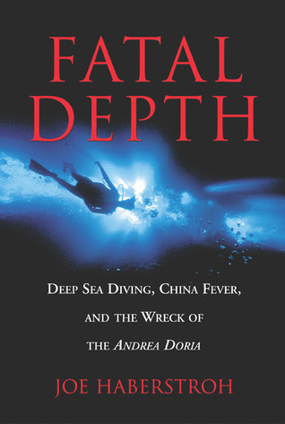 Fatal Depth: Deep Sea Diving, China Fever, and the Wreck of the Andrea Doria  by  Joe Haberstroh