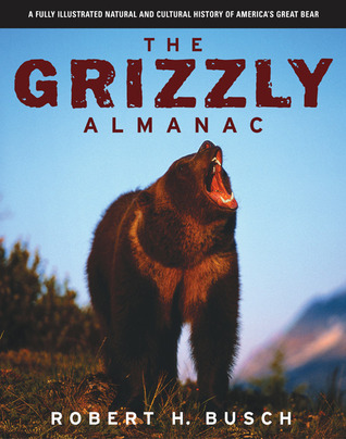 The Grizzly Almanac: A Fully Illustrated Natural and Cultural History of Americas Great Bear  by  Robert H. Busch