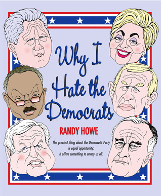 Why I Hate the Democrats  by  Randy Howe