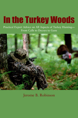 In the Turkey Woods: Practical Expert Advice on All Aspects of Turkey Hunting--From Calls to Decoys to Guns  by  Jerome B. Robinson