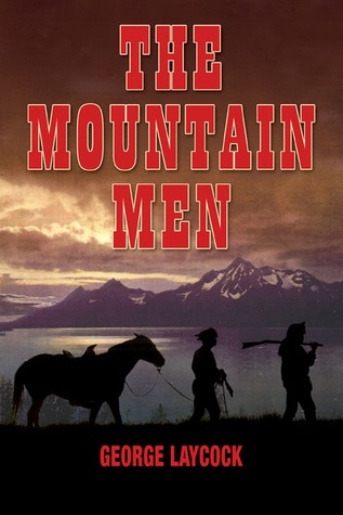 The Mountain Men: The Dramatic History and Lore of the First Frontiersmen  by  George Laycock