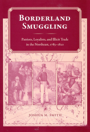 Borderland Smuggling: Patriots, Loyalists, and Illicit Trade in the Northeast, 1783-1820 Joshua M. Smith