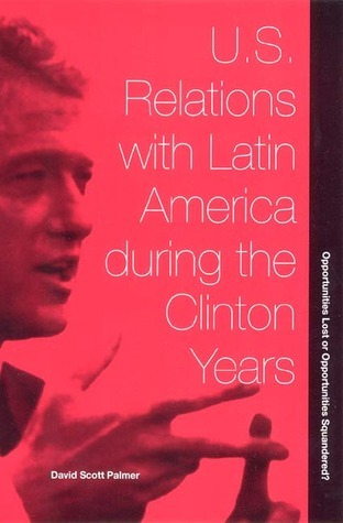 U.S. Relations with Latin America during the Clinton Years: Opportunities Lost or Opportunities Squandered? David Scott Palmer