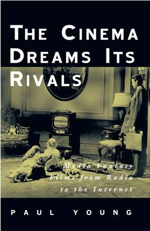 The Cinema Dreams Its Rivals: Media Fantasy Films from Radio to the Internet  by  Paul Young