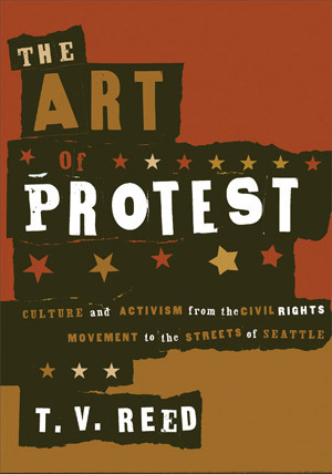 The Art of Protest: Culture and Activism from the Civil Rights Movement to the Streets of Seattle  by  T.V. Reed