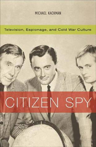 Citizen Spy: Television, Espionage, and Cold War Culture  by  Michael Kackman