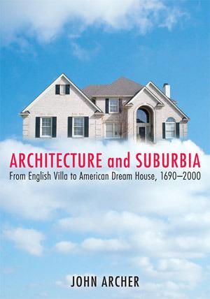 Architecture and Suburbia: From English Villa to American Dream House, 1690-2000 John Archer