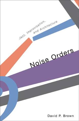 Noise Orders: Jazz, Improvision, and Architecture David P. Brown
