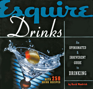 Esquire Drinks: An Opinionated & Irreverent Guide to Drinking With 250 Drink Recipes  by  David Wondrich