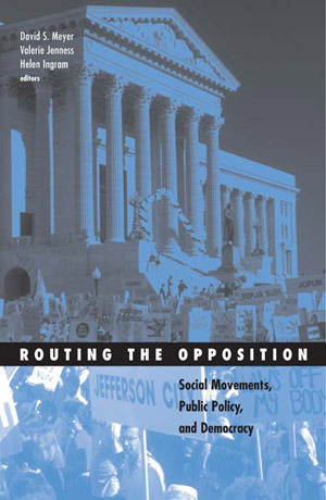 Routing the Opposition: Social Movements, Public Policy, and Democracy  by  David S. Meyer