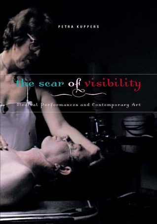 The Scar of Visibility: Medical Performances and Contemporary Art Petra Kuppers