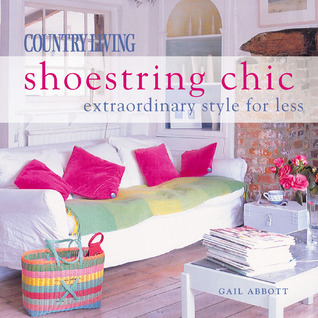 Country Living Shoestring Chic: Extraordinary Style for Less Gail Abbott
