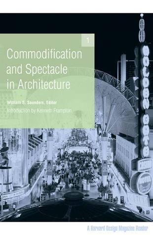 Commodification and Spectacle in Architecture: A Harvard Design Magazine Reader William S. Saunders