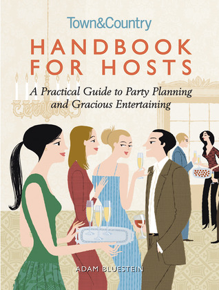 Handbook for Hosts: A Practical Guide to Party Planning and Gracious Entertaining Adam Bluestein