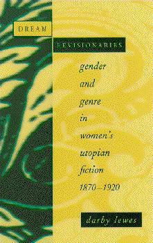 Dream Revisionaries: Gender and Genre in Womens Utopian Fiction, 1870-1920  by  Darby Lewes