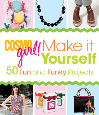 CosmoGIRL! Make It Yourself: 50 Fun and Funky Projects CosmoGIRL! Magazine